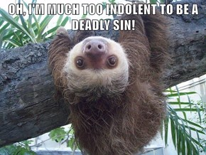 OH, I'M MUCH TOO INDOLENT TO BE A DEADLY SIN!