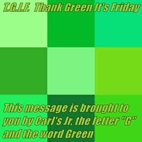 "T.G.I.F.  Thank Green It's Friday   This message is brought to you by Carl's Jr, the letter ""G"" and the word Green"