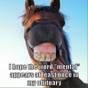 "I hope the word ""mental"" appears at least once in               my obituary"