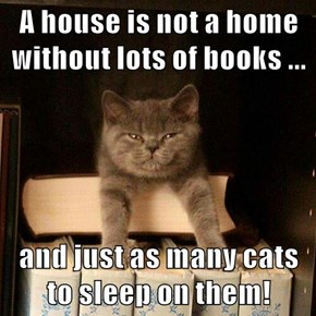 A house is not a home without lots of books ...  and just as many cats to sleep on them!
