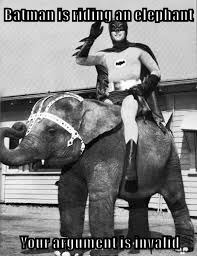 Batman is riding an elephant  Your argument is invalid