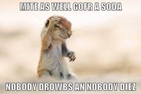 MITE AS WELL GOFR A SODA  NOBODY DROWBS AN NOBODY DIEZ