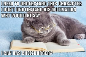 I NEED TO UNDERSTAND THIS CHARACTER    I DON'T UNDERSTAND HIS MOTIVATION   WHY WOULD HE SAY   I CAN HAS CHEEZBURGER?