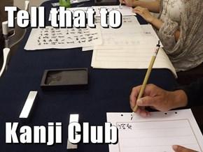 Tell that to  Kanji Club