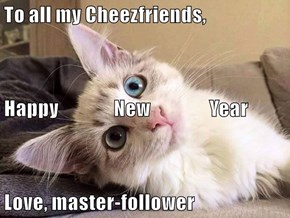 To all my Cheezfriends, Happy               New                Year Love, master-follower