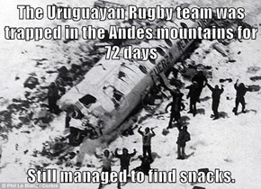 The Uruguayan Rugby team was trapped in the Andes mountains for 72 days  Still managed to find snacks.