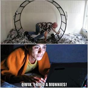 QWIK, I NEED A MUNNIES!