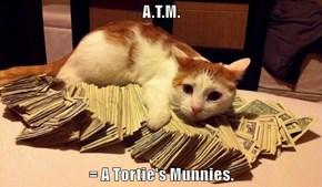 A.T.M.  = A Tortie's Munnies.