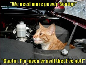 """We need more power, Scotty!""  ""Captin, I'm given er awll thet I've got!"""