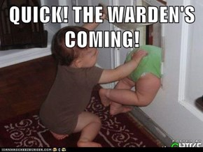 QUICK! THE WARDEN'S COMING!