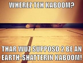 WHEREZ TEH KABOOM?   THAR WUZ SUPPOSD 2 BE AN EARTH-SHATTERIN KABOOM!