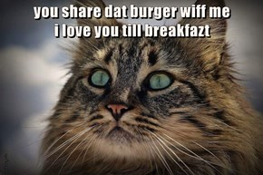 you share dat burger wiff me                        i love you till breakfazt