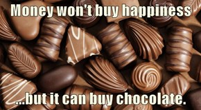 Money won't buy happiness  ...but it can buy chocolate.