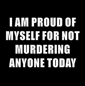 I AM PROUD OF MYSELF FOR NOT MURDERING ANYONE TODAY
