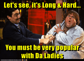 Let's see, it's Long & Hard...  You must be very popular with Da Ladies