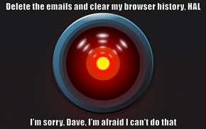 Delete the emails and clear my browser history, HAL  I'm sorry, Dave, I'm afraid I can't do that