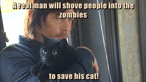 A real man will shove people into the zombies   to save his cat!