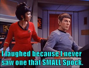 I laughed because I never saw one that SMALL Spock.