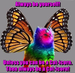 Always be yourself!  Unless you can be a Cat-icorn. Then always be a Cat-icorn!