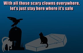 With all those scary clowns everywhere, let's just stay here where it's safe
