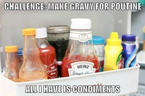 CHALLENGE: MAKE GRAVY FOR POUTINE  ALL I HAVE IS CONDIMENTS
