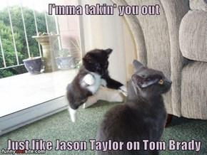 I'mma takin' you out  Just like Jason Taylor on Tom Brady