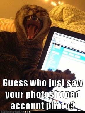Guess who just saw your photoshoped account photo?