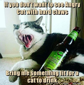 If you don't want to see Angry Cat with hard claws  Bring me something fit for a cat to drink