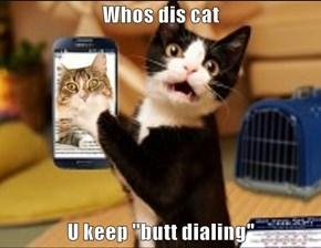 """Whos dis cat   U keep """"butt dialing"""""""