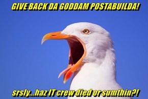 GIVE BACK DA GODDAM POSTABUILDA!  srsly...haz IT crew died or sumthin?!
