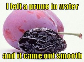 I left a prune in water   and it came out smooth