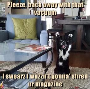 Pleeze, back away with that vacuum  I swearz I wuzzn't gonna' shred ur magazine