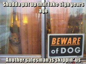 Shudda put up that fake sign years ago  Another salesman is skippin' us