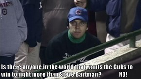 Is there anyone in the world that wants the Cubs to win tonight more than Steve Bartman?                NO!