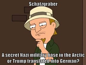 Schatzgraber  A secret Nazi military base in the Arctic or Trump translated into German?