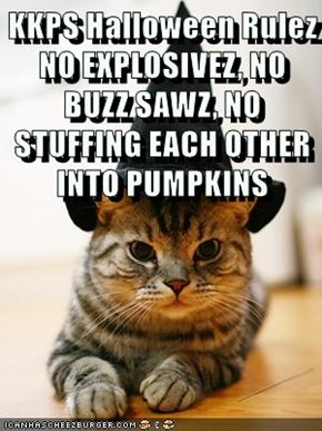 KKPS Halloween Rulez                     NO EXPLOSIVEZ, NO BUZZ SAWZ, NO STUFFING EACH OTHER INTO PUMPKINS