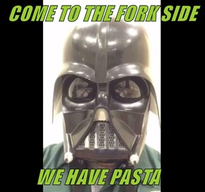 COME TO THE FORK SIDE            WE HAVE PASTA