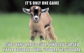 IT'S ONLY ONE GAME  CUBS FANS ARE SO CUTE. WHOSE A CURSED LITTLE BASEBALL TEAM. YOU ARE. YES YOU ARE.