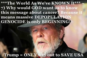 ***The World As We've KNOWN It*** ~ 7) Why would GOD want us to know this message about cancer? Because it means massive DEPOPULATION GENOCIDE is only BEGINNING!  Trump = ONLY way out to SAVE USA