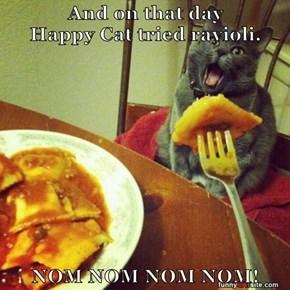 And on that day                                         Happy Cat tried ravioli.  NOM NOM NOM NOM!