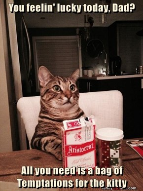 You feelin' lucky today, Dad?  All you need is a bag of Temptations for the kitty