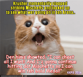 """Rio LoLympics: While Krusher were unfairly pummeling littl Mischeff at teh start of teh Box of Doom Event, hims unexpectedly herd a lot of commoshun & noise in teh LoLympic Arena as bery angry Moms and ovvers cried """"FOUL!"""" and sed dat hims wer a Cheater!"""