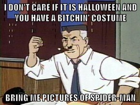 I DON'T CARE IF IT IS HALLOWEEN AND YOU HAVE A BITCHIN' COSTUME   BRING ME PICTURES OF SPIDER-MAN