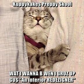 "Kuppykakes Preppy Skool   WAT I WANNA B WEN I GROZ UP                     GUS ""An Interior REDEZIGNER"""