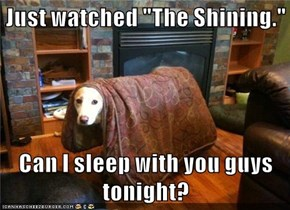 """Just watched """"The Shining.""""  Can I sleep with you guys tonight?"""