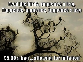 Feed the birds, tuppence a bag, Tuppence, tuppence, tuppence a bag  £5.60 a bag ... allowing for inflation