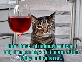 I don't have a drinking problem.  I only drink on days that begin with T-today and tomorrow