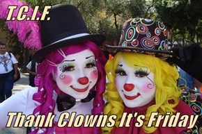 T.C.I.F.   Thank Clowns It's Friday