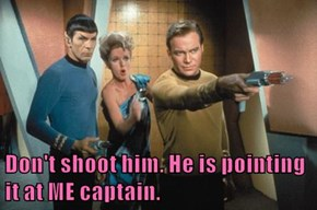 Don't shoot him. He is pointing it at ME captain.