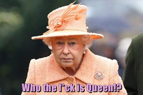Who the f*ck is Queen!?